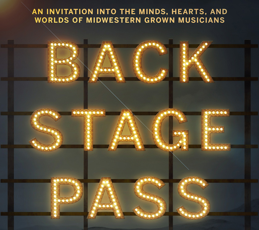Backstage Pass - An Invitation Into the Minds, Hearts and Worlds of Midwestern Grown Musicians